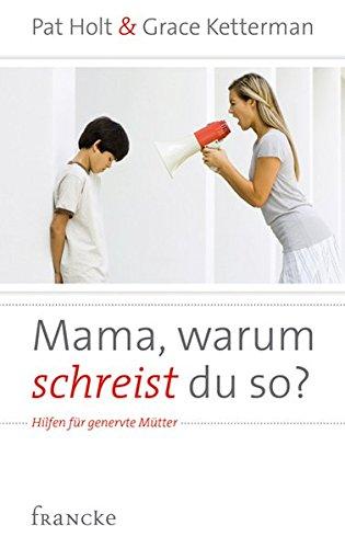 Mama, warum schreist du so?: Hilfen für genervte Mütter