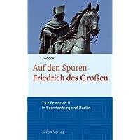 Auf den Spuren Friedrichs des Großen: Friedrich II in Brandenburg und Berlin: 75 Stationen