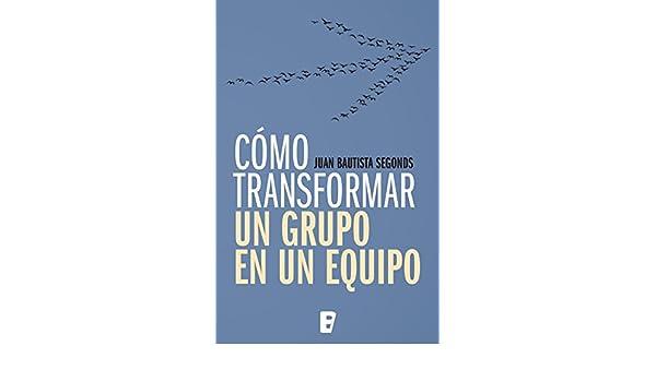 Cómo transformar un grupo en un equipo eBook: Juan Bautista Segonds ...