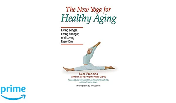 The New Yoga for Healthy Aging: Living Longer, Living ...