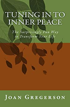 Tuning In to Inner Peace: The Surprisingly Fun Way to Transform Your Life by [Gregerson, Joan]