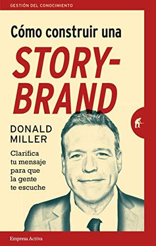 Como construir una storybrand / Building A Storybrand Clarifica Tu Mensaje Para Que La Gente Te Escuche  [Miller, Donald] (Tapa Blanda)