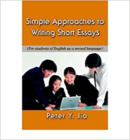 simple approaches to writing short essays for students of english  simple approaches to writing short essays for students of english as a  second language paperback  common by author peter y jia