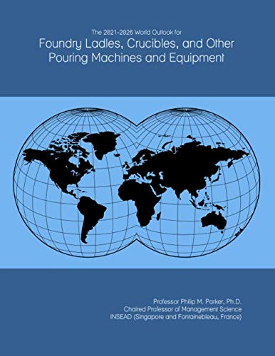 The 2021-2026 World Outlook for Foundry Ladles, Crucibles, and Other Pouring Machines and Equipment