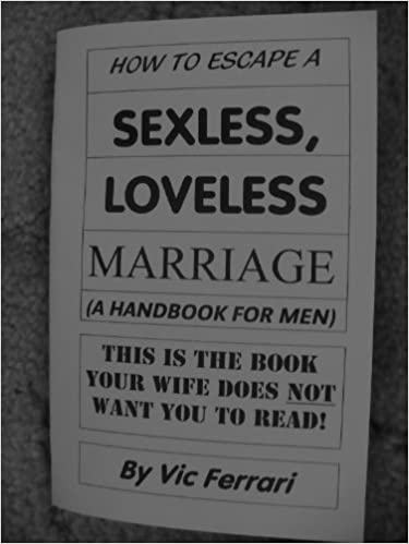 How to Escape a Sexless, Loveless Marriage (A HANDBOOK FOR MEN, This