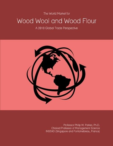 The World Market for Wood Wool and Wood Flour: A 2018 Global Trade (Wool Market)