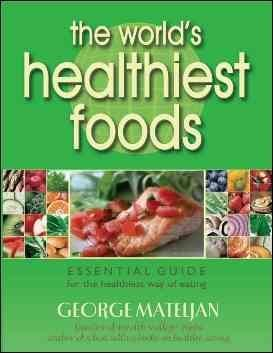 The World's Healthiest Foods: Essential Guide for the Healthiest Way of Eating The World's Healthie