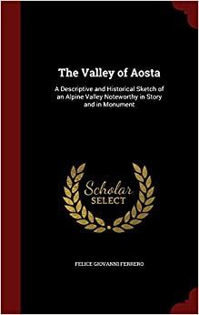 Book The Valley of Aosta: A Descriptive and Historical Sketch of an Alpine Valley Noteworthy in Story and in Monument
