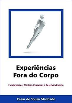 Experiências Fora do Corpo: Fundamentos, técnicas, pesquisas e desenvolvimento (Parapsiquismo Livro 1) por [de Souza Machado, Cesar ]