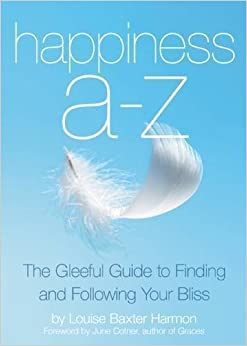 Happiness A to Z: The Gleeful Guide to Finding and Following Your Bliss by Louise Baxter Harmon (2015-02-17)