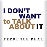 I Don't Want to Talk About It: Overcoming the Secret Legacy of Male Depression | Terrence Real