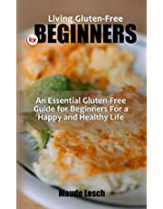 LIVING GLUTEN-FREE FOR BEGINNERS: An Essential Gluten-Free Guide for Beginners For a Happy and Healthy Life - Recipes for Weight Loss and Disease Reversal that are Simple to Prepare