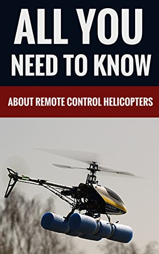 All You Need To Know About Remote Control Helicopters (English Edition)