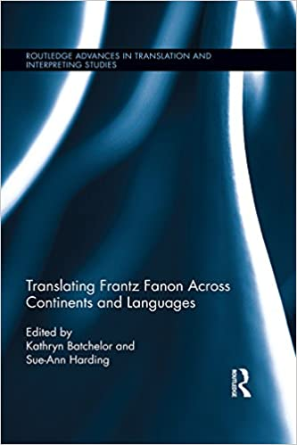 Translating Frantz Fanon Across Continents and Languages: Frantz Fanon Across Continents and Languages (Routledge Advances in Translation and Interpreting Studies)