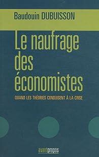 Le naufrage des économistes : Quand les théories conduisent à la crise par Baudouin Dubuisson