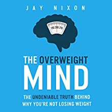 The Overweight Mind: The Undeniable Truth Behind Why You're Not Losing Weight Audiobook by Jay Nixon Narrated by Jay Nixon