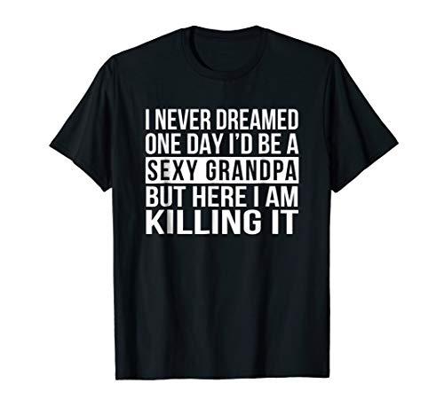 Mens Sexy Grandpa T-Shirt Funny Sarcastic I Never Dreamed shirt