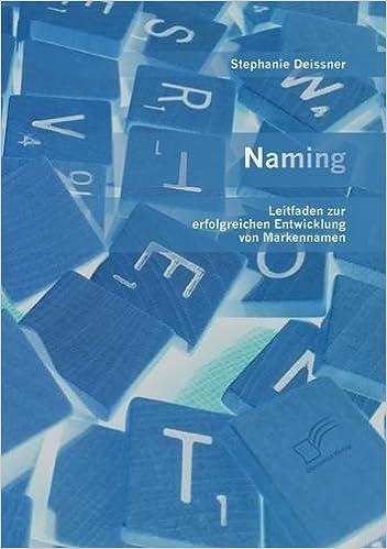 Naming: Leitfaden zur erfolgreichen Entwicklung von Markennamen