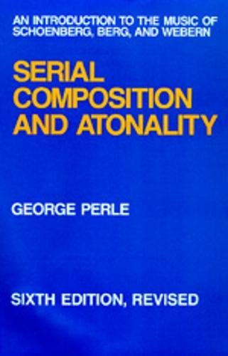 Serial Composition and Atonality: An Introduction to the Music of Schoenberg, Berg, and Webern by George Perle
