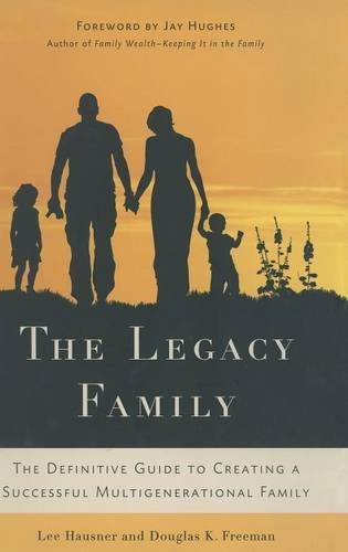 The Legacy Family: The Definitive Guide to Creating a Successful Multigenerational Family