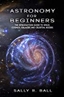 Astronomy For Beginners: The Introduction Guide To Space, Cosmos, Galaxies And Celestial Bodies