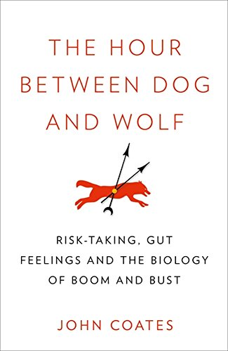 The Hour Between Dog and Wolf: Risk-Taking, Gut Feelings and the Biology of Boom and Bust. John Coates ebook