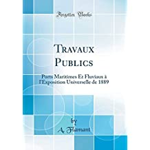 Travaux Publics: Ports Maritimes Et Fluviaux À l'Exposition Universelle de 1889 (Classic Reprint)