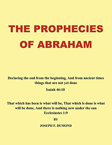 The Prophecies of Abraham: Declaring the End from the Beginning, and from Ancient Times Things That Are Not Yet Done