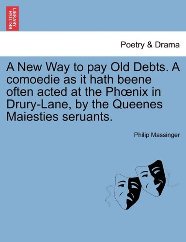 A New Way to pay Old Debts. A comoedie as it hath beene often acted at the Phœnix in Drury-Lane, by the Queenes Maiesties seruants. pdf epub