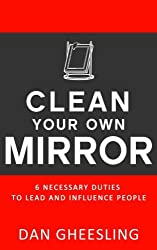 Clean Your Own Mirror: 6 Necessary Duties to Lead and Influence People: Clean Your Own Mirror: 6 Necessary Duties to Lead and Influence People