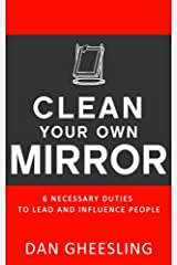 Clean Your Own Mirror: 6 Necessary Duties to Lead and Influence People: Clean Your Own Mirror: 6 Necessary Duties to Lead and Influence People Paperback