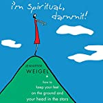 I'm Spiritual Dammit!: How to Keep Your Feet on the Ground and Your Head in the Stars | Jenniffer Weigel