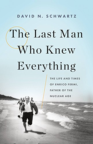 The Last Man Who Knew Everything: The Life and Times of Enrico Fermi, Father of the Nuclear Age