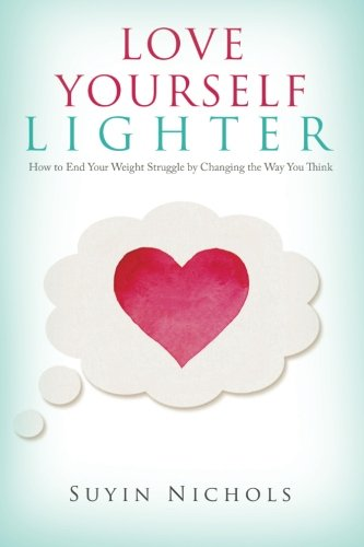 Love Yourself Lighter: How to End Your Weight Struggle by Changing the Way You Think