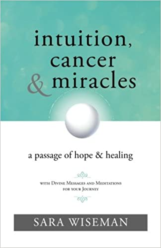 Intuition, Cancer & Miracles: A Passage of Hope & Healing: Sara