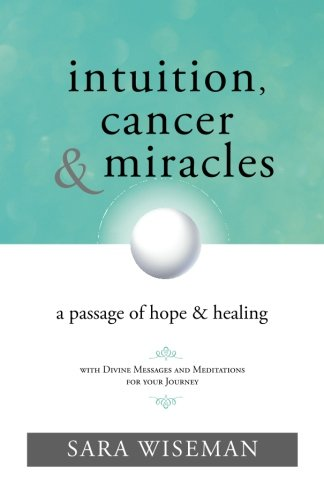 Intuition, Cancer & Miracles: A Passage of Hope & Healing