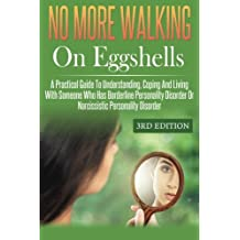 No More Walking On Eggshells: A Practical Guide To Understanding, Coping And Living With Someone Who Has Borderline Personality Disorder Or Narcissistic Personality Disorder