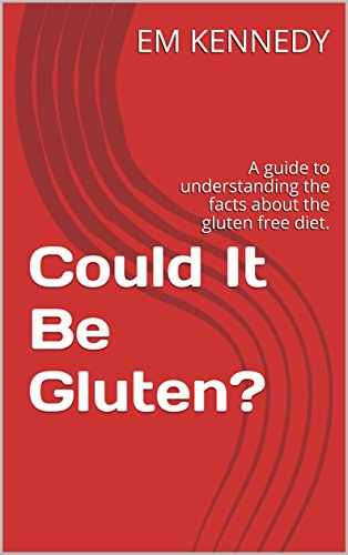 Could It Be Gluten?: A guide to understanding the facts about the gluten free diet. (Gluten Free Em Book 1) by [KENNEDY, EM]