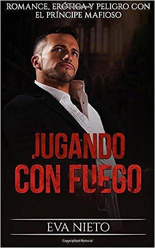Jugando con Fuego: Romance, Erótica y Peligro con el Príncipe Mafioso: Volume 1 Novela Romántica y Erótica: Amazon.es: Eva Nieto: Libros