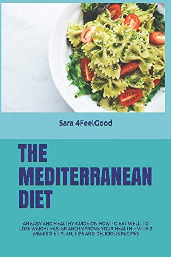 THE MEDITERRANEAN DIET: AN EASY AND HEALTHY GUIDE ON HOW TO EAT WELL, TO LOSE WEIGHT FASTER AND IMPROVE YOUR HEALTH – WITH 2 WEEKS DIET PLAN, TIPS AND DELICIOUS RECIPES by Sara 4FeelGood