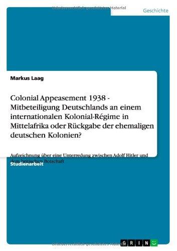 Download Colonial Appeasement 1938 - Mitbeteiligung Deutschlands an einem internationalen Kolonial-Régime in Mittelafrika oder Rückgabe der ehemaligen deutschen Kolonien? (German Edition) ebook