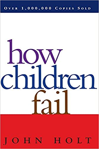 Image: How Children Fail (Classics in Child Development), by John Holt (Author). Publisher: Da Capo Press; Revised edition (September 4, 1995)