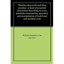 Machine shop tools and shop practice : a book of practical instruction describing in every detail the construction, operation and manipulation of both hand and machine tools