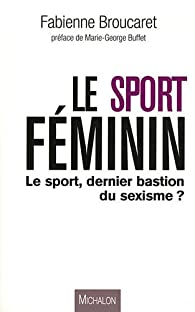 Le sport féminin - Le sport, dernier bastion du sexisme? par Fabienne Broucaret