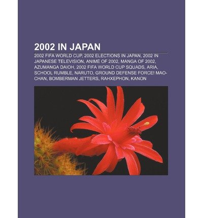 [ 2002 in Japan: 2002 Fifa World Cup, 2002 Elections in Japan, 2002 in Japanese Television, Anime of 2002, Manga of 2002, Azumanga Daio Source Wikipedia ( Author ) ] { Paperback } 2011