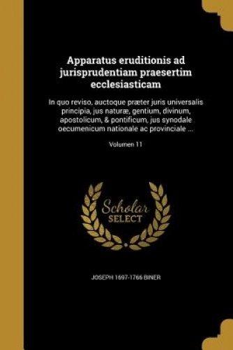 Apparatus Eruditionis Ad Jurisprudentiam Praesertim Ecclesiasticam: In Quo Reviso, Auctoque Praeter Juris Universalis Principia, Jus Naturae, Gentium, ... Provinciale ...; Volumen 11 (Latin Edition) ebook