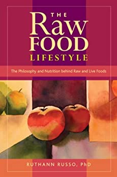 The Raw Food Lifestyle: The Philosophy and Nutrition Behind Raw and Live Foods by [Russo, Ruthann]