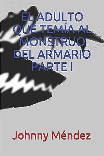 EL ADULTO QUE TEMÍA AL MONSTRUO DEL ARMARIO PARTE I (Spanish Edition) (Spanish)