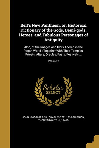 Bell's New Pantheon, Or, Historical Dictionary of the Gods, Demi-Gods, Heroes, and Fabulous Personages of Antiquity: Also, of the Images and Idols ... Oracles, Fasts, Festivals, ...; Volume 2