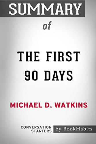 Summary of the First 90 Days by Michael D. Watkins: Conversation Starters